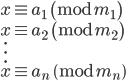 x \equiv a_1 \pmod {m_1} \\ x \equiv a_2 \pmod {m_2} \\ \quad \vdots\\ x \equiv a_n \pmod {m_n}