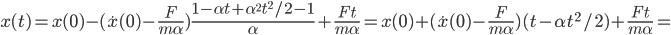 [cht]x(t)=x(0)-(\dot x(0)-\frac{F}{m \alpha}})\frac{1 - \alpha t + \alpha ^2 t^2 / 2 - 1}{\alpha}+\frac{Ft}{m \alpha}=x(0)+(\dot x(0)-\frac{F}{m \alpha}})(t - \alpha t^2 / 2 )+\frac{Ft}{m \alpha}=[/cht]