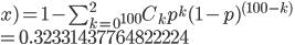 x) = 1 - \sum^{2}_{k=0} {}_{100}C_kp^k(1-p)^{(100-k)} \\=0.32331437764822224