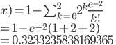 x) = 1 - \sum^{2}_{k=0}2^k\frac{e^{-2}}{k!} \\= 1-e^{-2}(1+2+2) \\= 0.3233235838169365