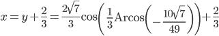 x=y+\frac{2}{3}=\frac{2\sqrt{7}}{3}\text{cos}\left(\frac{1}{3}\text{Arcos}\left(-\frac{10\sqrt{7}}{49}\right)\right)+\frac{2}{3}