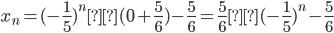 x_{n} =(-\frac{1}{5})^n×(0+\frac{5}{6})-\frac{5}{6} = \frac{5}{6}×(-\frac{1}{5})^n-\frac{5}{6}