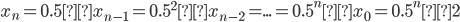 x_{n}=0.5×x_{n-1}=0.5^2×x_{n-2}=...=0.5^n×x_{0}=0.5^n×2