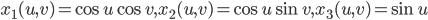 x_1(u,v) = \cos{u}\cos{v},x_2(u,v)=\cos{u}\sin{v},x_3(u,v)=\sin{u}