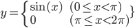 y = \left { \begin{array}{ll} \sin(x) \qquad & (0 \le x \lt \pi) \\ 0 & (\pi \le x \lt 2\pi)\end{array}