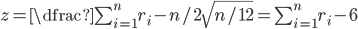 z=\dfrac{\sum_{i=1}^{n} r_i - n/2}{\sqrt{n/12}}=\sum_{i=1}^{n} r_i - 6